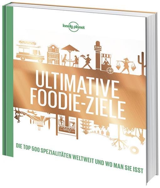 Lonely Planets Ultimative Foodie-Ziele: Die TOP500 Spezialitäten der Welt und wo man sie isst, 2018
