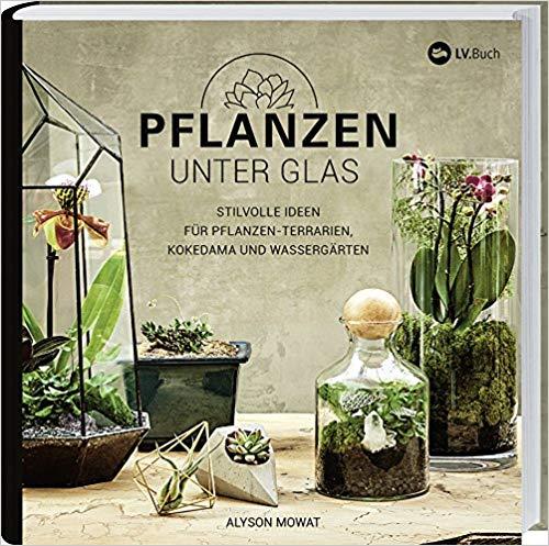 Alyson Mowat Pflanzen unter Glas: Stilvolle Ideen für Pflanzen-Terrarien, Kokedama und Wassergärten, 2018