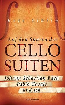 Eric Siblin Auf den Spuren der Cello-Suiten: Johann Sebastian Bach, Pablo Casals und ich, Irisiana, 2010